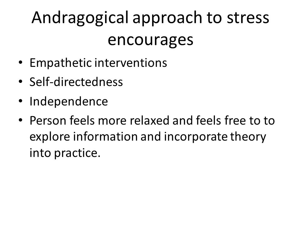 Andragogical approach to stress encourages Empathetic interventions Self-directedness Independence Person feels more relaxed and feels free to to explore information and incorporate theory into practice.