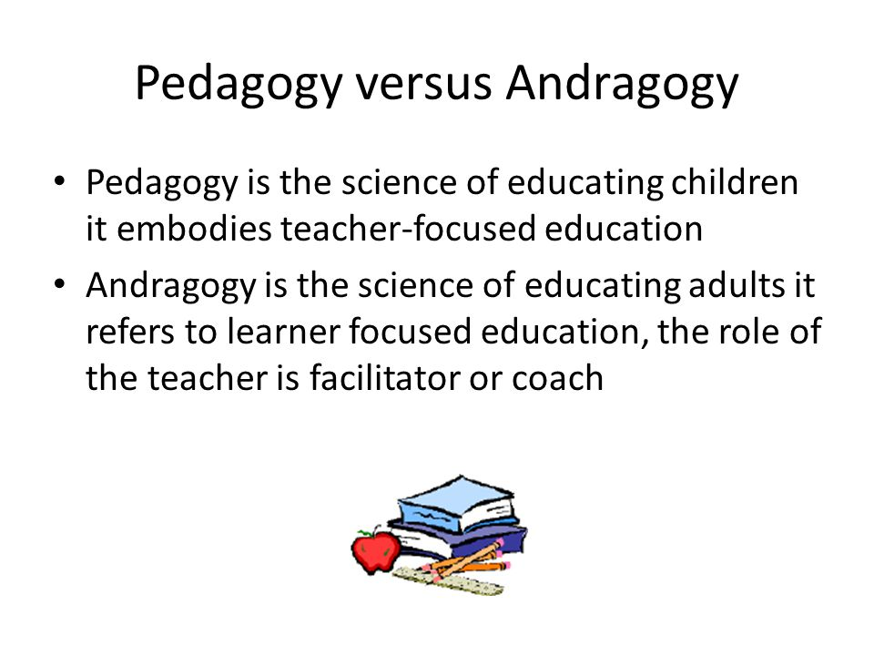 Pedagogy versus Andragogy Pedagogy is the science of educating children it embodies teacher-focused education Andragogy is the science of educating adults it refers to learner focused education, the role of the teacher is facilitator or coach