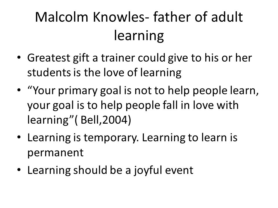 Malcolm Knowles- father of adult learning Greatest gift a trainer could give to his or her students is the love of learning Your primary goal is not to help people learn, your goal is to help people fall in love with learning ( Bell,2004) Learning is temporary.