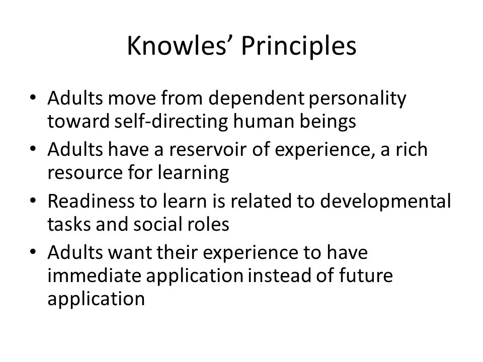 Knowles' Principles Adults move from dependent personality toward self-directing human beings Adults have a reservoir of experience, a rich resource for learning Readiness to learn is related to developmental tasks and social roles Adults want their experience to have immediate application instead of future application