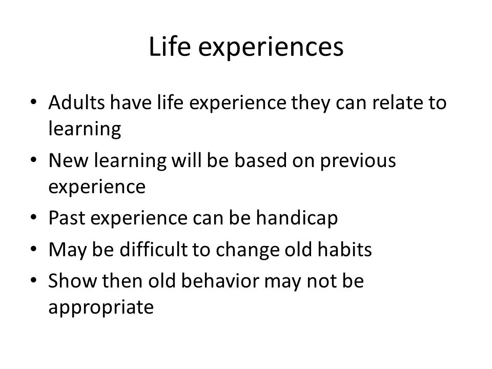 Life experiences Adults have life experience they can relate to learning New learning will be based on previous experience Past experience can be handicap May be difficult to change old habits Show then old behavior may not be appropriate