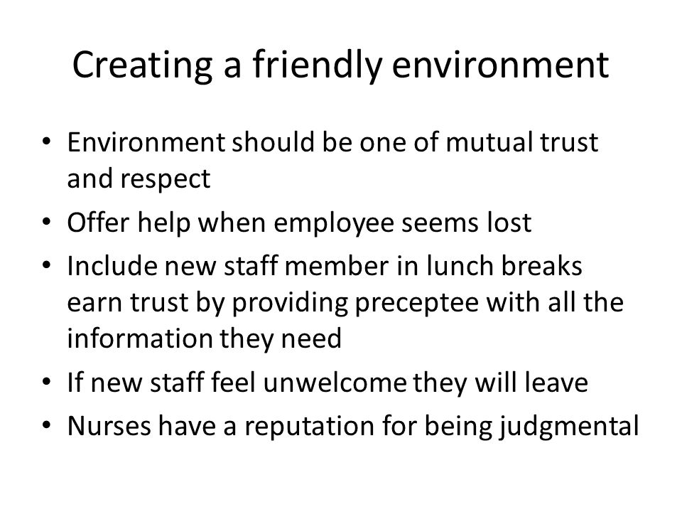 Creating a friendly environment Environment should be one of mutual trust and respect Offer help when employee seems lost Include new staff member in lunch breaks earn trust by providing preceptee with all the information they need If new staff feel unwelcome they will leave Nurses have a reputation for being judgmental