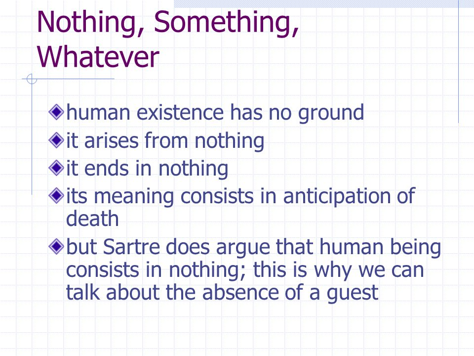 Nothing, Something, Whatever human existence has no ground it arises from nothing it ends in nothing its meaning consists in anticipation of death but Sartre does argue that human being consists in nothing; this is why we can talk about the absence of a guest