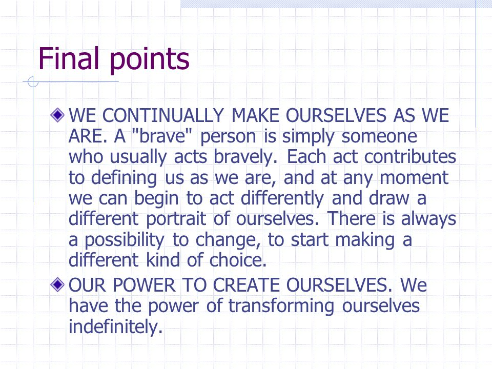 Final points WE CONTINUALLY MAKE OURSELVES AS WE ARE.
