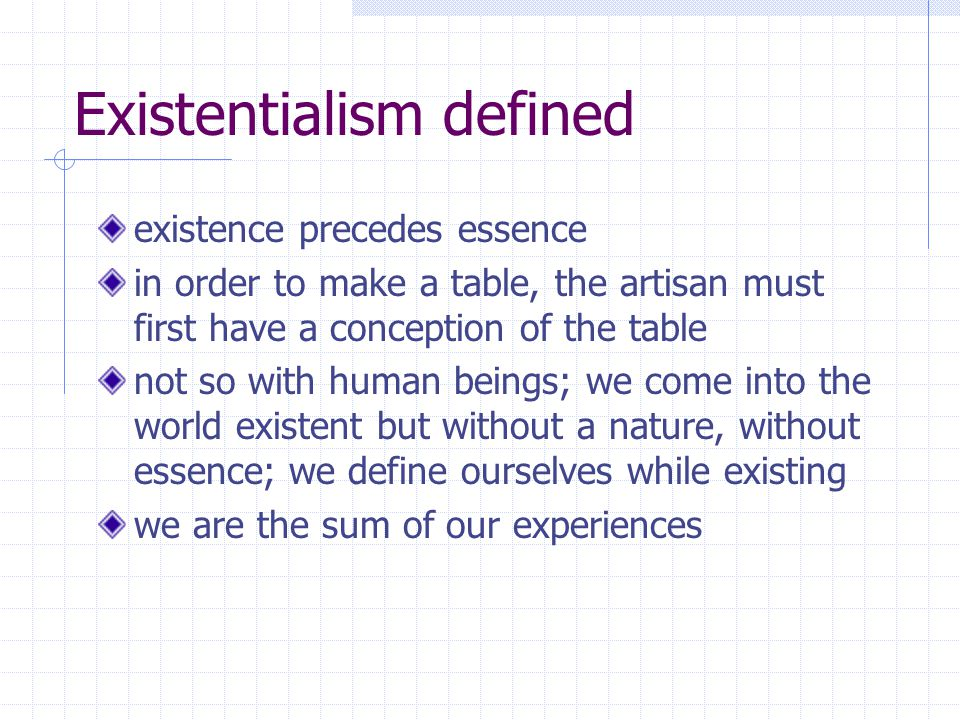 Existentialism defined existence precedes essence in order to make a table, the artisan must first have a conception of the table not so with human beings; we come into the world existent but without a nature, without essence; we define ourselves while existing we are the sum of our experiences