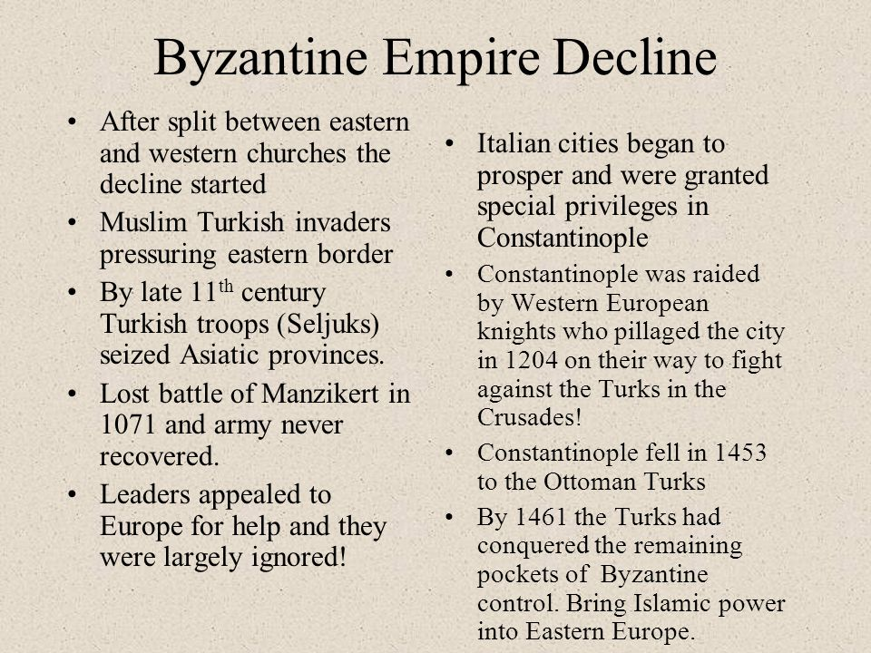 Byzantine Empire Decline After split between eastern and western churches the decline started Muslim Turkish invaders pressuring eastern border By late 11 th century Turkish troops (Seljuks) seized Asiatic provinces.
