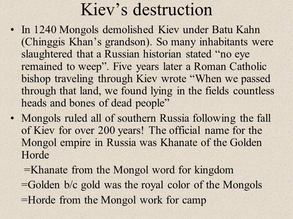 Kiev's destruction In 1240 Mongols demolished Kiev under Batu Kahn (Chinggis Khan's grandson).