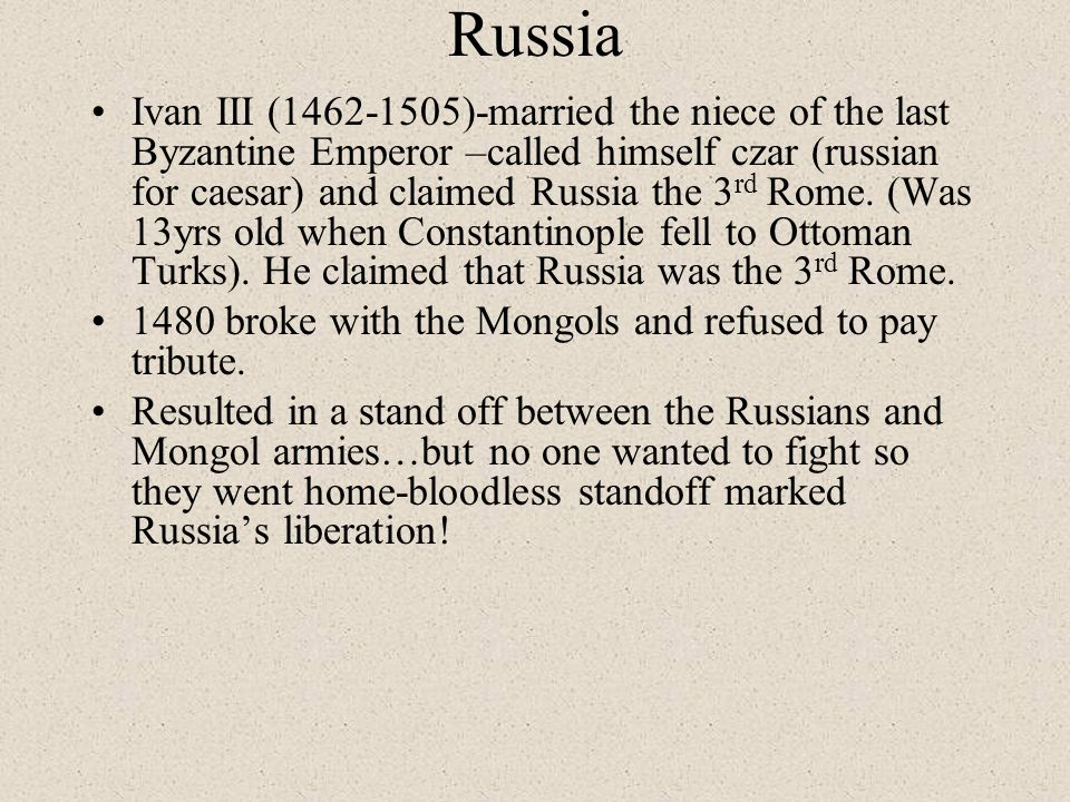 Russia Ivan III (1462-1505)-married the niece of the last Byzantine Emperor –called himself czar (russian for caesar) and claimed Russia the 3 rd Rome.