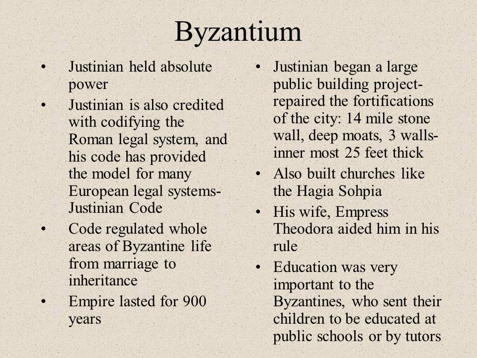 Byzantium Justinian held absolute power Justinian is also credited with codifying the Roman legal system, and his code has provided the model for many European legal systems- Justinian Code Code regulated whole areas of Byzantine life from marriage to inheritance Empire lasted for 900 years Justinian began a large public building project- repaired the fortifications of the city: 14 mile stone wall, deep moats, 3 walls- inner most 25 feet thick Also built churches like the Hagia Sohpia His wife, Empress Theodora aided him in his rule Education was very important to the Byzantines, who sent their children to be educated at public schools or by tutors