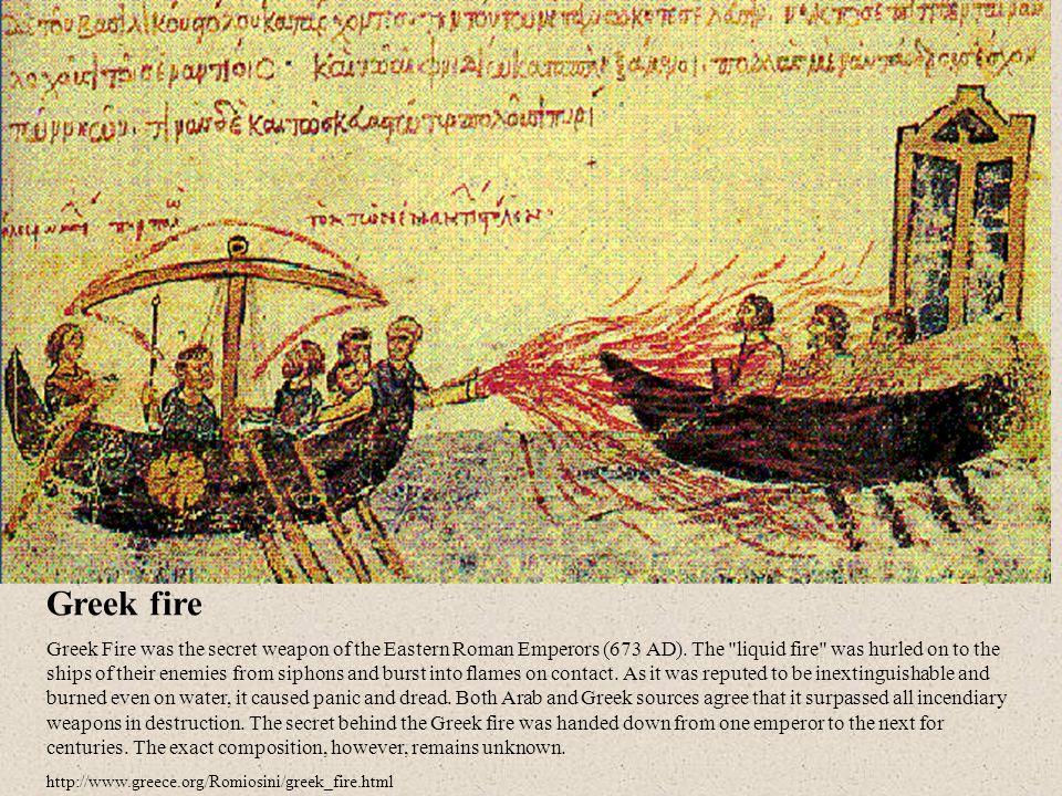 Greek fire Greek Fire was the secret weapon of the Eastern Roman Emperors (673 AD).