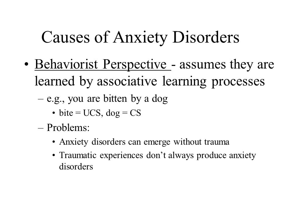 Causes of Anxiety Disorders Behaviorist Perspective - assumes they are learned by associative learning processes –e.g., you are bitten by a dog bite = UCS, dog = CS –Problems: Anxiety disorders can emerge without trauma Traumatic experiences don't always produce anxiety disorders
