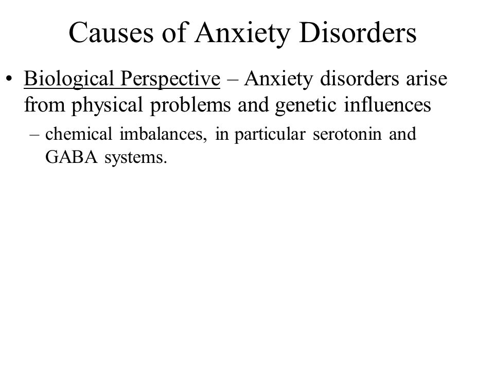 Causes of Anxiety Disorders Biological Perspective – Anxiety disorders arise from physical problems and genetic influences –chemical imbalances, in particular serotonin and GABA systems.