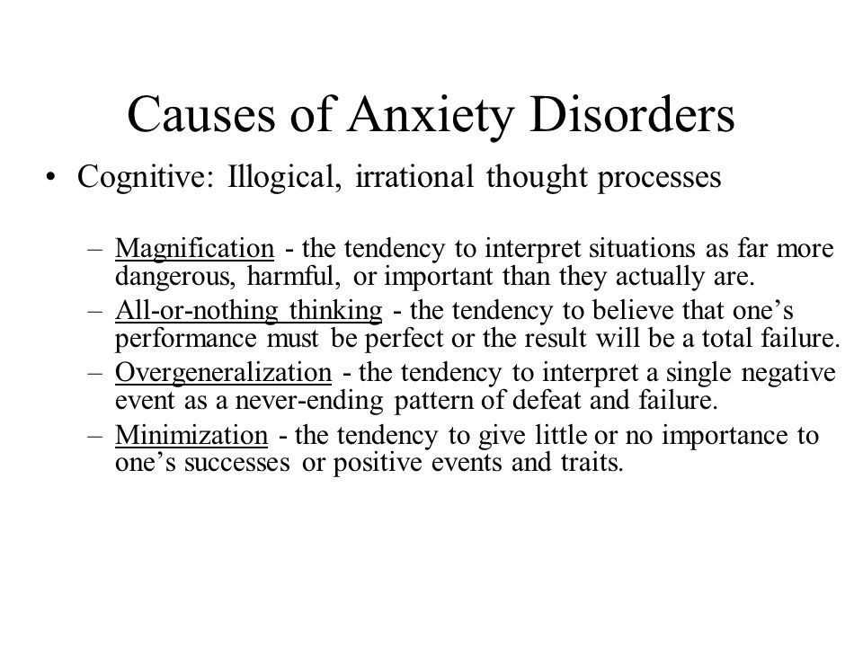 Causes of Anxiety Disorders Cognitive: Illogical, irrational thought processes –Magnification - the tendency to interpret situations as far more dangerous, harmful, or important than they actually are.