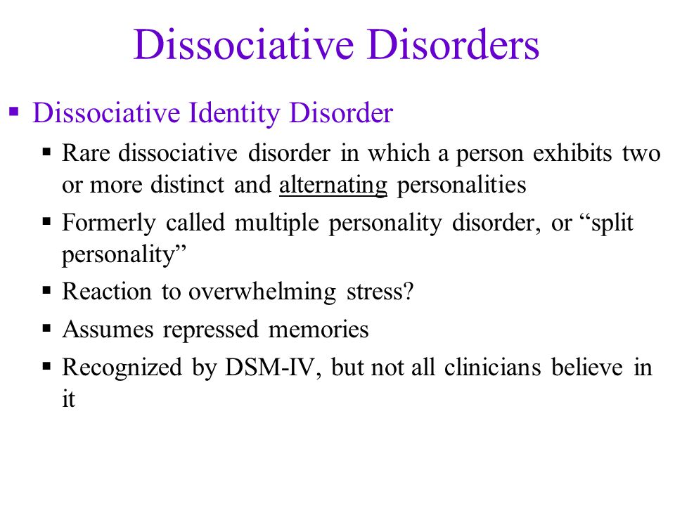 Dissociative Disorders  Dissociative Identity Disorder  Rare dissociative disorder in which a person exhibits two or more distinct and alternating personalities  Formerly called multiple personality disorder, or split personality  Reaction to overwhelming stress.