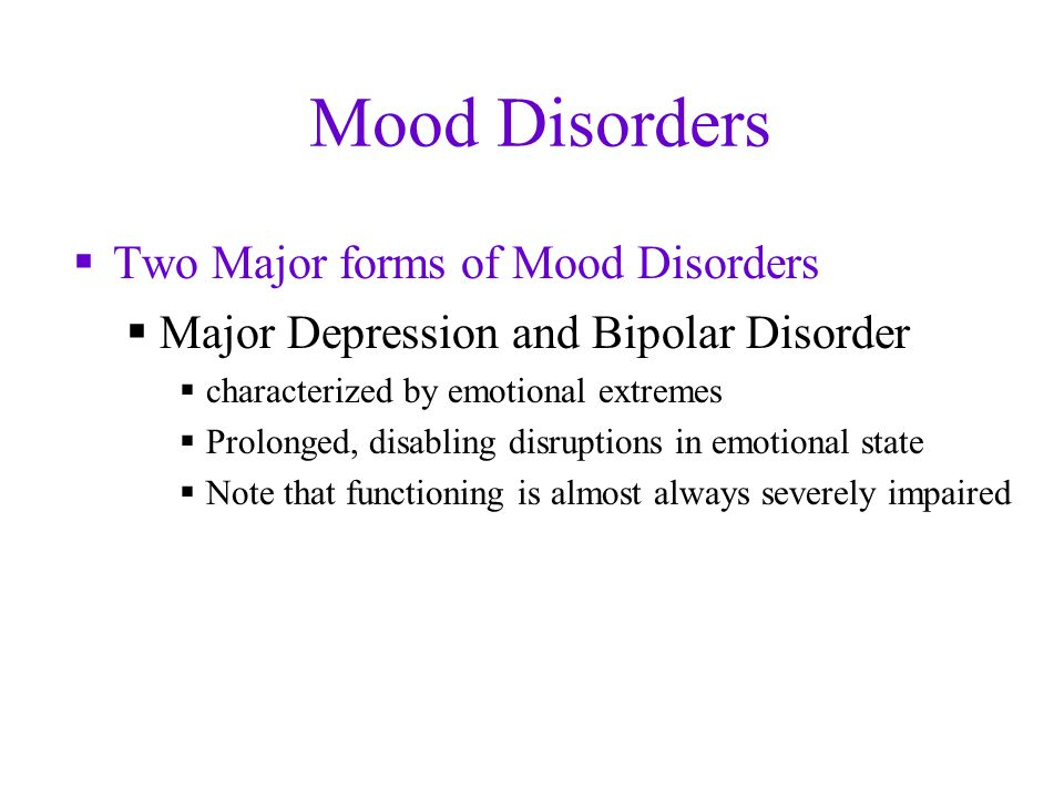 Mood Disorders  Two Major forms of Mood Disorders  Major Depression and Bipolar Disorder  characterized by emotional extremes  Prolonged, disabling disruptions in emotional state  Note that functioning is almost always severely impaired
