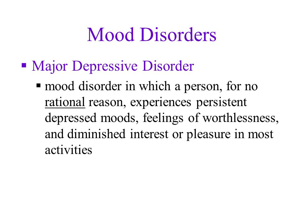 Mood Disorders  Major Depressive Disorder  mood disorder in which a person, for no rational reason, experiences persistent depressed moods, feelings of worthlessness, and diminished interest or pleasure in most activities