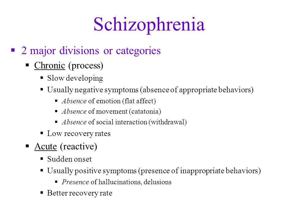 Schizophrenia  2 major divisions or categories  Chronic (process)  Slow developing  Usually negative symptoms (absence of appropriate behaviors)  Absence of emotion (flat affect)  Absence of movement (catatonia)  Absence of social interaction (withdrawal)  Low recovery rates  Acute (reactive)  Sudden onset  Usually positive symptoms (presence of inappropriate behaviors)  Presence of hallucinations, delusions  Better recovery rate