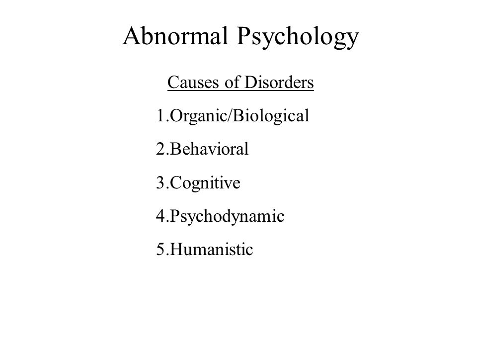 Abnormal Psychology Causes of Disorders 1.Organic/Biological 2.Behavioral 3.Cognitive 4.Psychodynamic 5.Humanistic