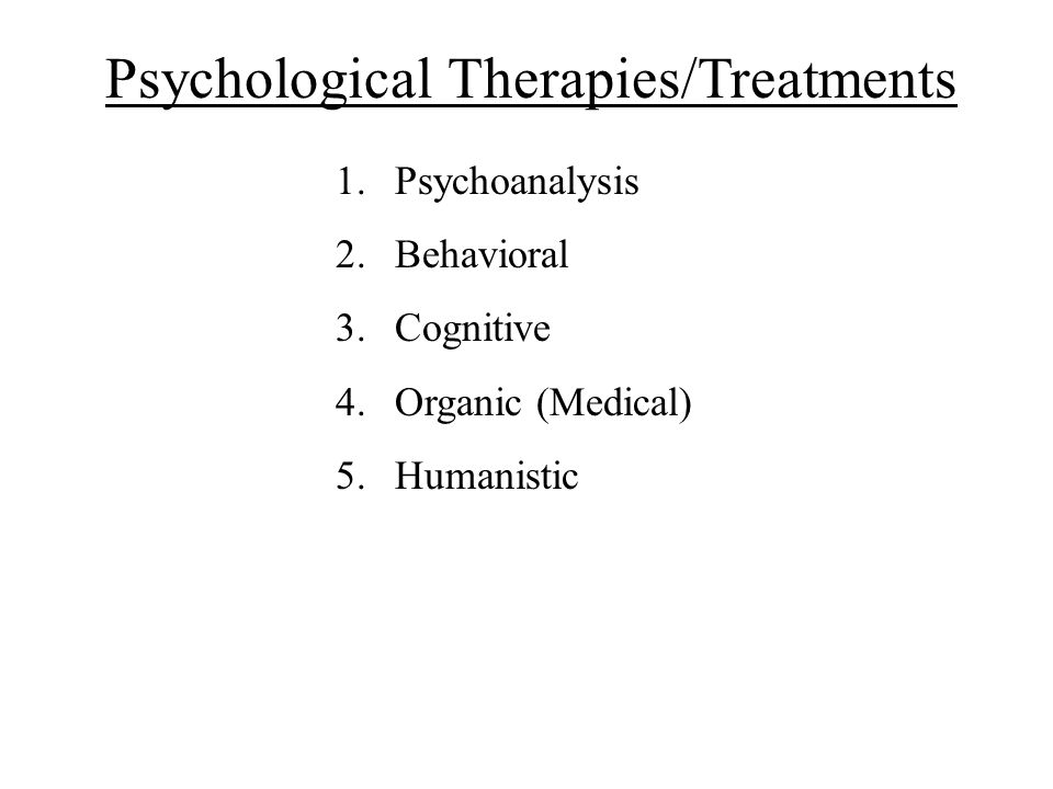 Psychological Therapies/Treatments 1.Psychoanalysis 2.Behavioral 3.Cognitive 4.Organic (Medical) 5.Humanistic