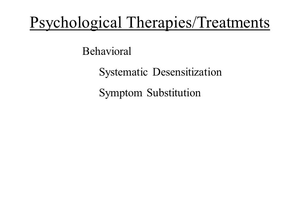 Psychological Therapies/Treatments Behavioral Systematic Desensitization Symptom Substitution