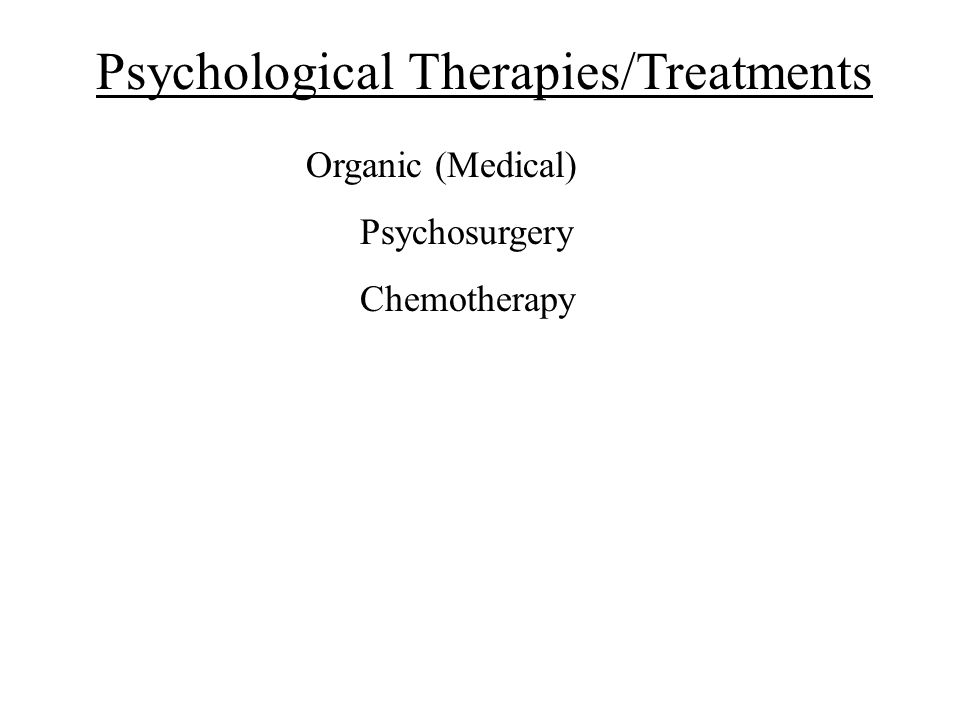 Psychological Therapies/Treatments Organic (Medical) Psychosurgery Chemotherapy