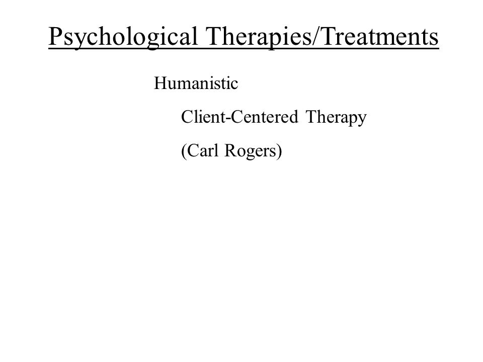 Psychological Therapies/Treatments Humanistic Client-Centered Therapy (Carl Rogers)