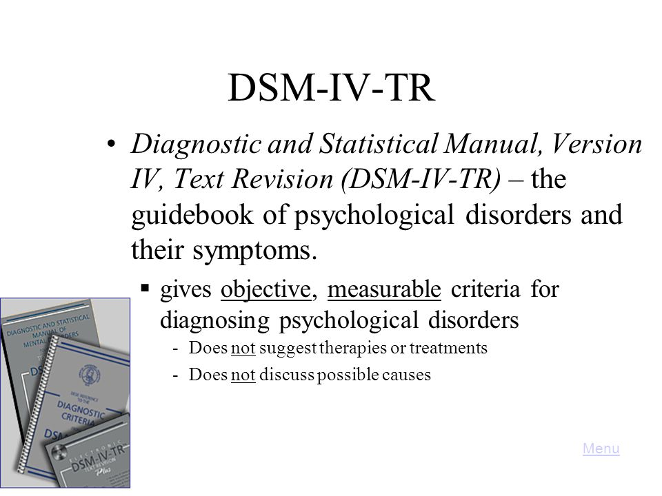 DSM-IV-TR Diagnostic and Statistical Manual, Version IV, Text Revision (DSM-IV-TR) – the guidebook of psychological disorders and their symptoms.