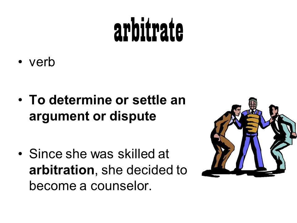 arbitrate verb To determine or settle an argument or dispute Since she was skilled at arbitration, she decided to become a counselor.