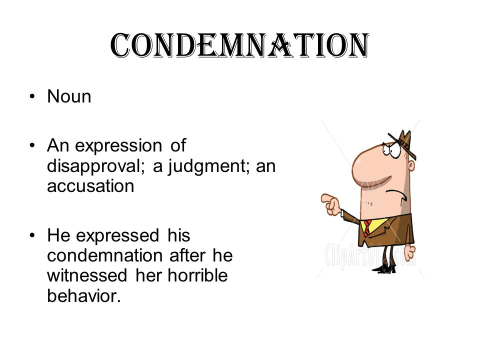 condemnation Noun An expression of disapproval; a judgment; an accusation He expressed his condemnation after he witnessed her horrible behavior.