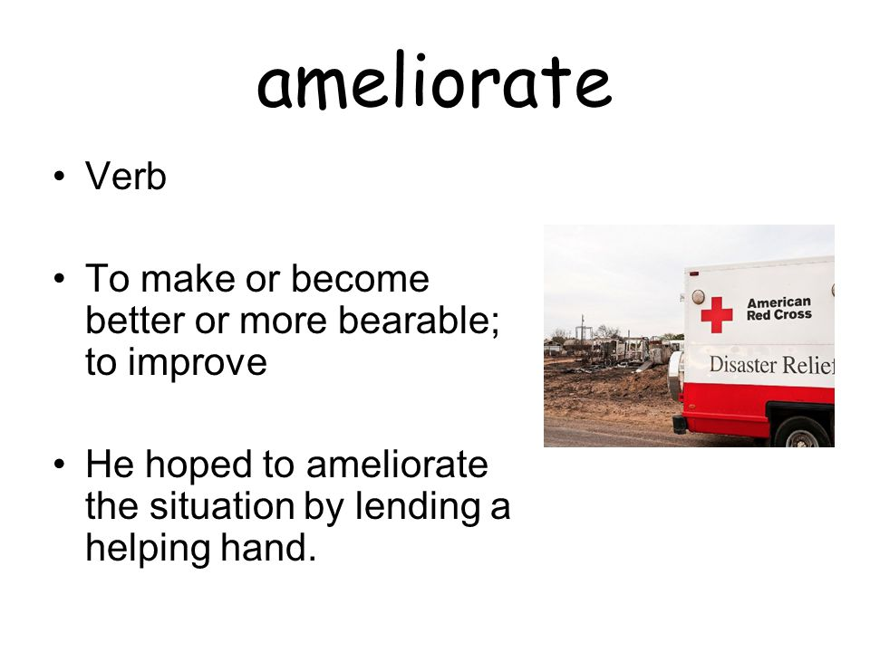 ameliorate Verb To make or become better or more bearable; to improve He hoped to ameliorate the situation by lending a helping hand.