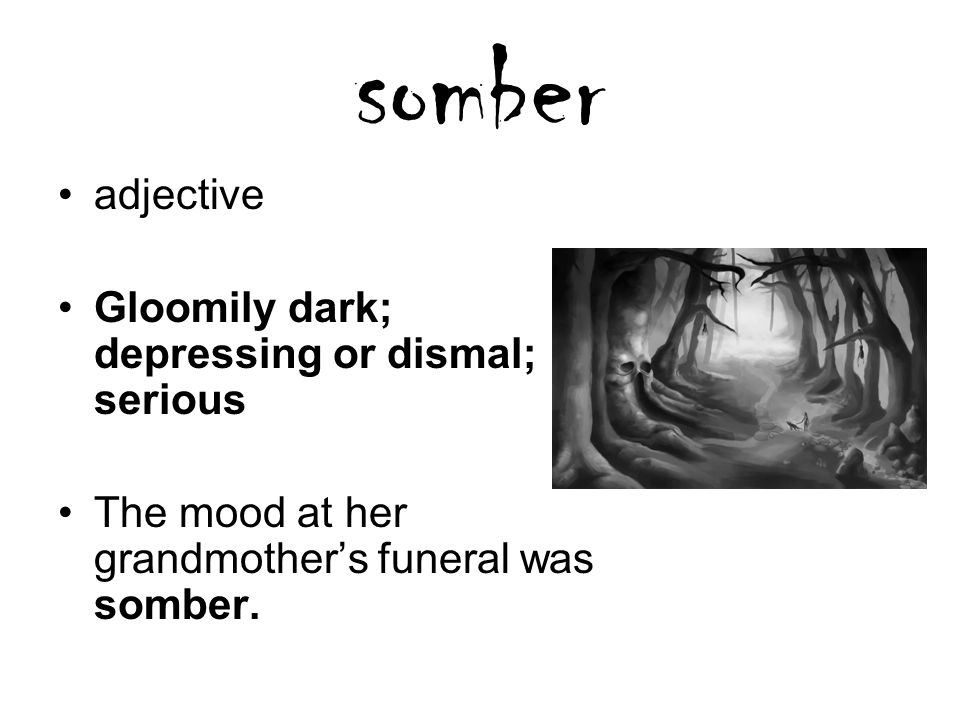 somber adjective Gloomily dark; depressing or dismal; serious The mood at her grandmother's funeral was somber.