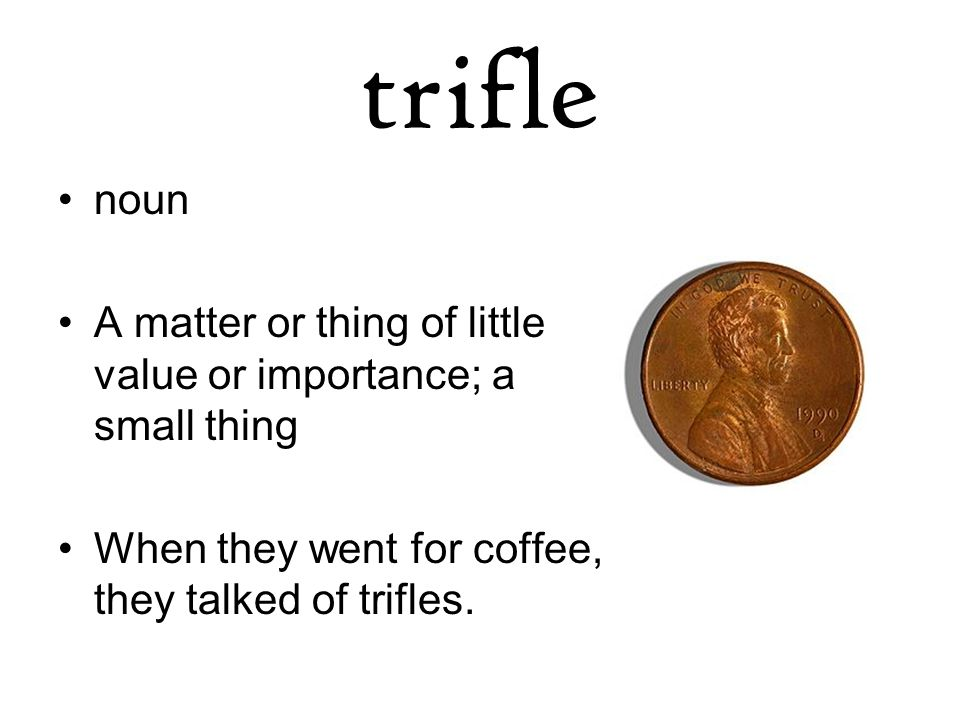 trifle noun A matter or thing of little value or importance; a small thing When they went for coffee, they talked of trifles.