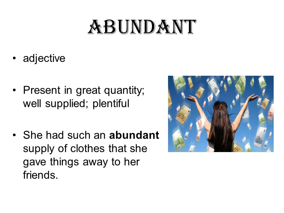 abundant adjective Present in great quantity; well supplied; plentiful She had such an abundant supply of clothes that she gave things away to her friends.