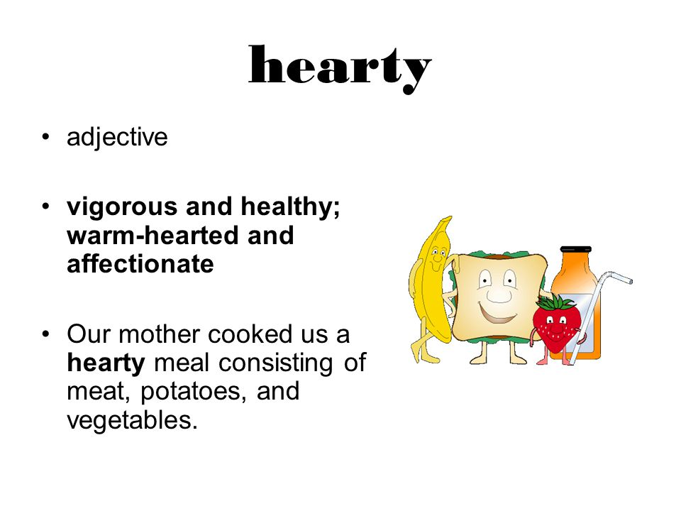 hearty adjective vigorous and healthy; warm-hearted and affectionate Our mother cooked us a hearty meal consisting of meat, potatoes, and vegetables.