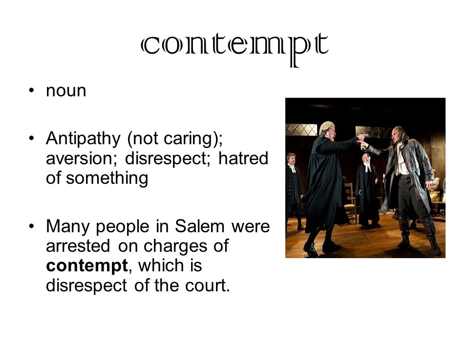 contempt noun Antipathy (not caring); aversion; disrespect; hatred of something Many people in Salem were arrested on charges of contempt, which is disrespect of the court.