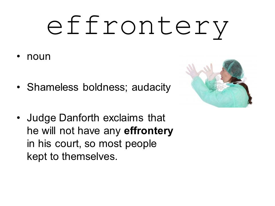 effrontery noun Shameless boldness; audacity Judge Danforth exclaims that he will not have any effrontery in his court, so most people kept to themselves.