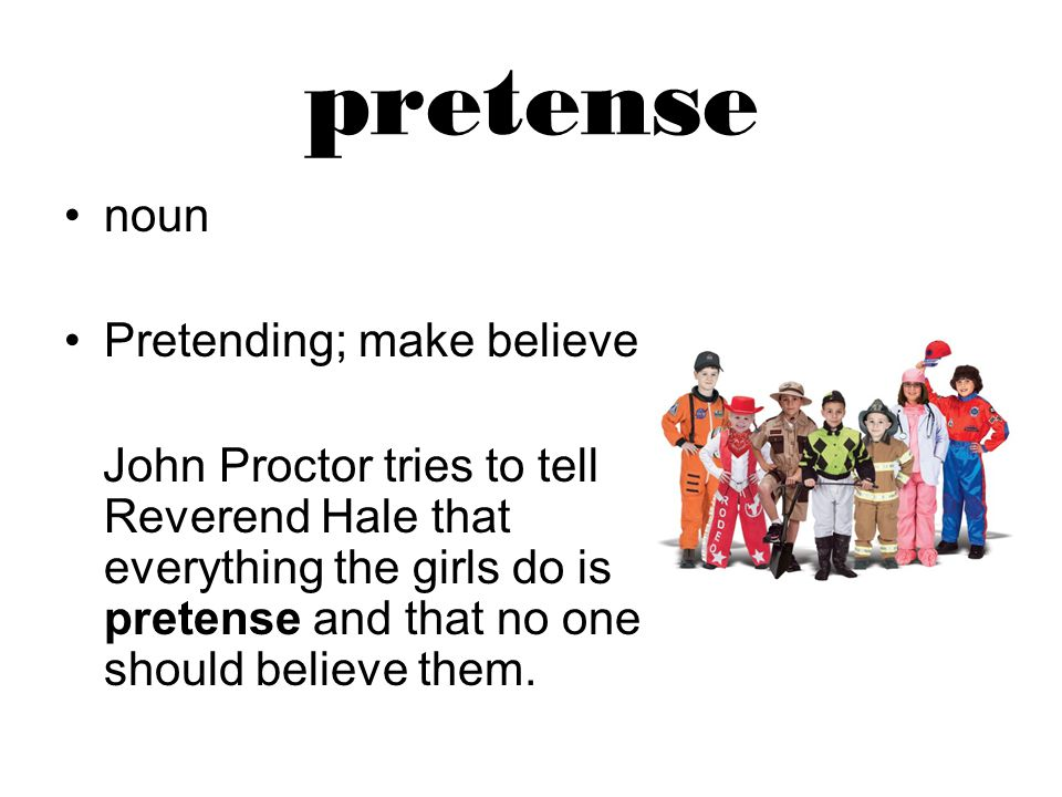pretense noun Pretending; make believe John Proctor tries to tell Reverend Hale that everything the girls do is pretense and that no one should believe them.
