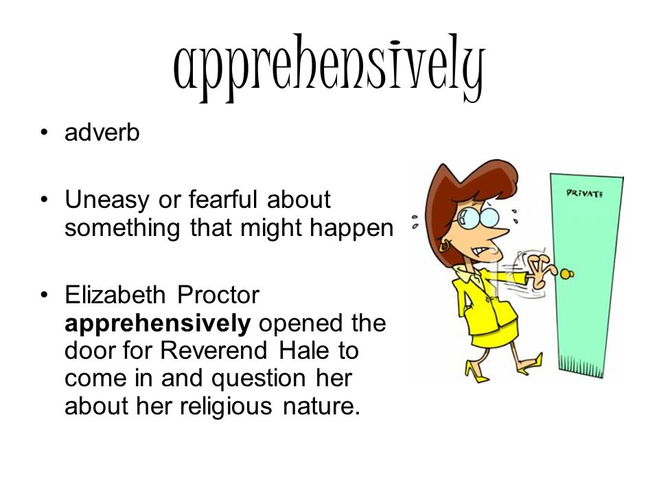 apprehensively adverb Uneasy or fearful about something that might happen Elizabeth Proctor apprehensively opened the door for Reverend Hale to come in and question her about her religious nature.