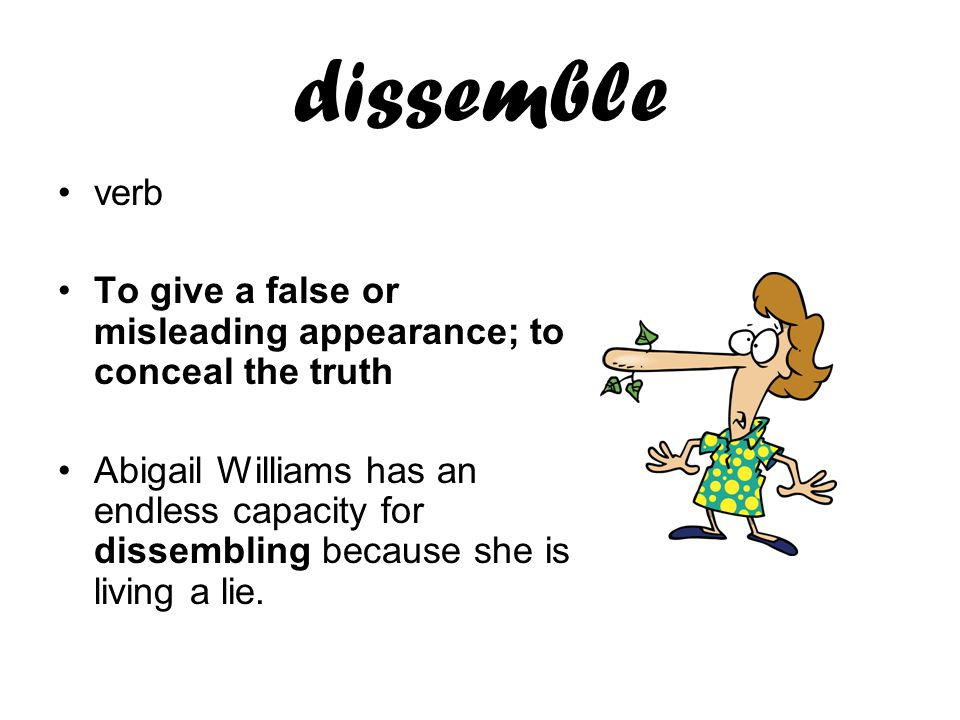dissemble verb To give a false or misleading appearance; to conceal the truth Abigail Williams has an endless capacity for dissembling because she is living a lie.