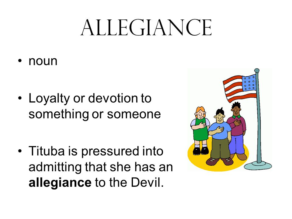 allegiance noun Loyalty or devotion to something or someone Tituba is pressured into admitting that she has an allegiance to the Devil.