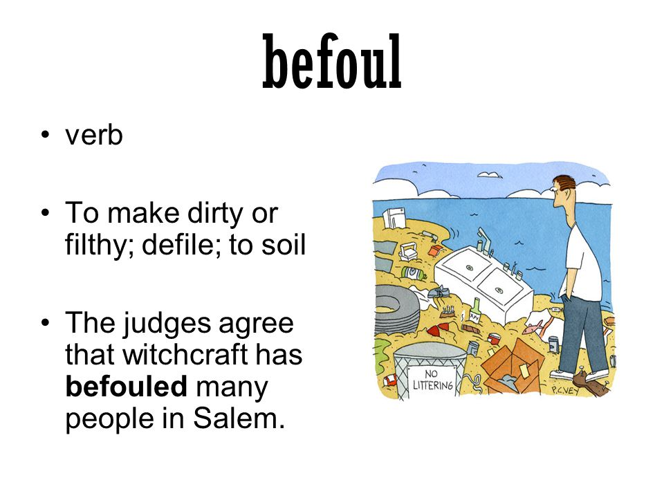 befoul verb To make dirty or filthy; defile; to soil The judges agree that witchcraft has befouled many people in Salem.
