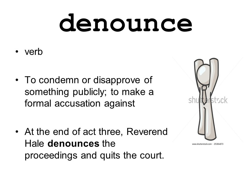 denounce verb To condemn or disapprove of something publicly; to make a formal accusation against At the end of act three, Reverend Hale denounces the proceedings and quits the court.