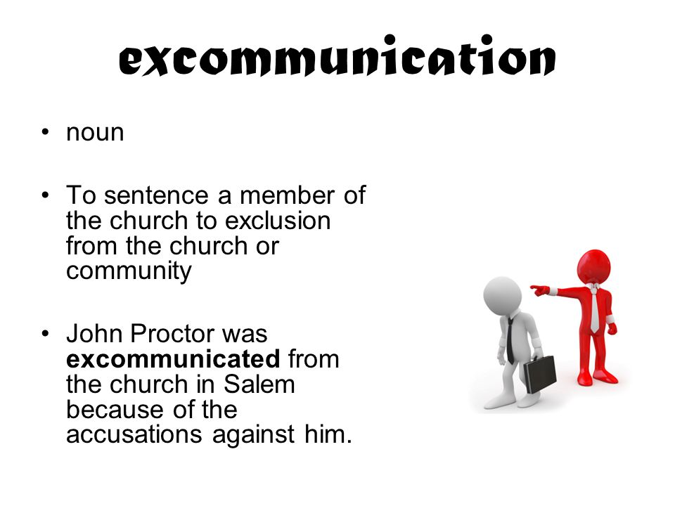 excommunication noun To sentence a member of the church to exclusion from the church or community John Proctor was excommunicated from the church in Salem because of the accusations against him.