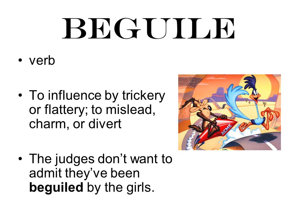 beguile verb To influence by trickery or flattery; to mislead, charm, or divert The judges don't want to admit they've been beguiled by the girls.