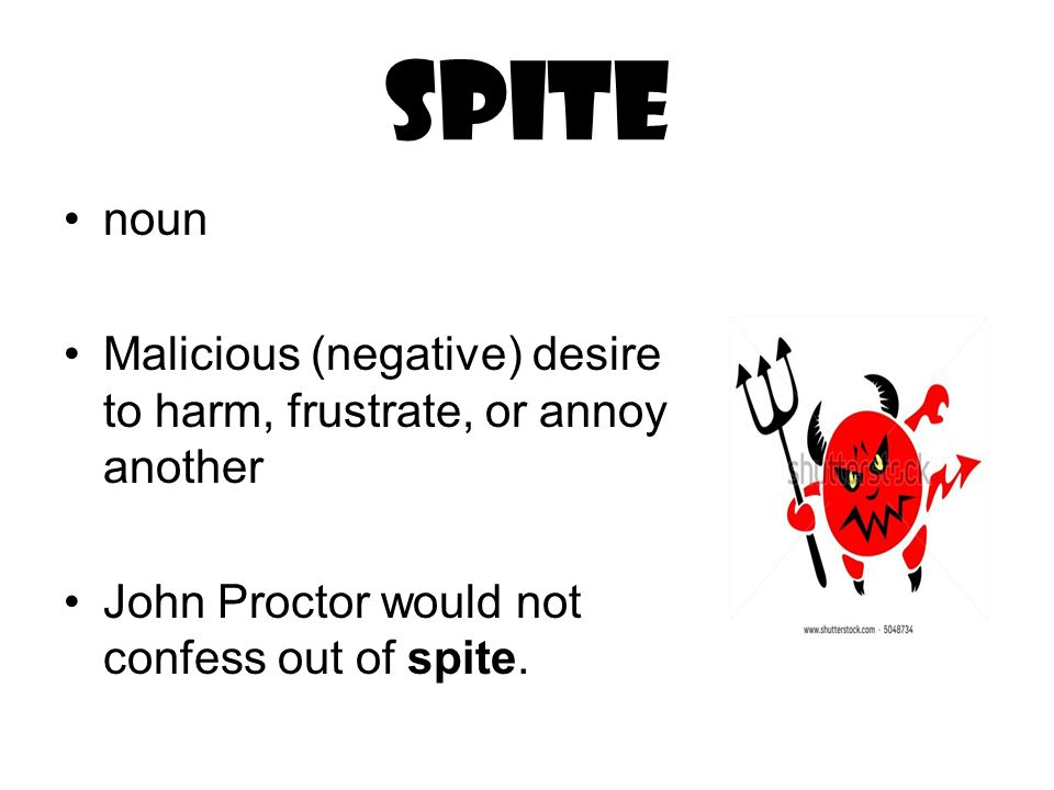spite noun Malicious (negative) desire to harm, frustrate, or annoy another John Proctor would not confess out of spite.