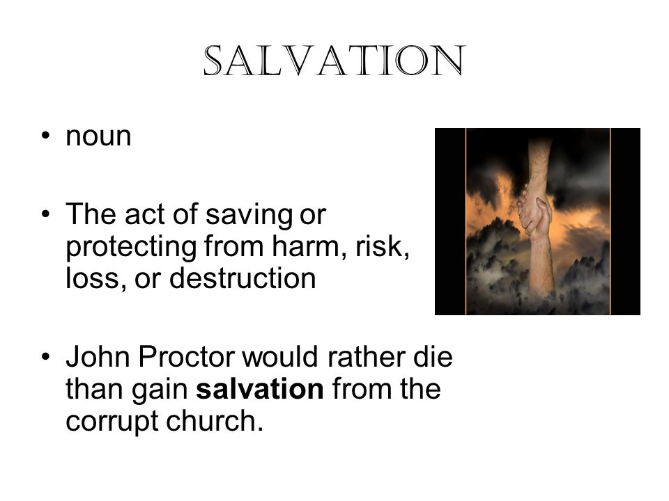 salvation noun The act of saving or protecting from harm, risk, loss, or destruction John Proctor would rather die than gain salvation from the corrupt church.