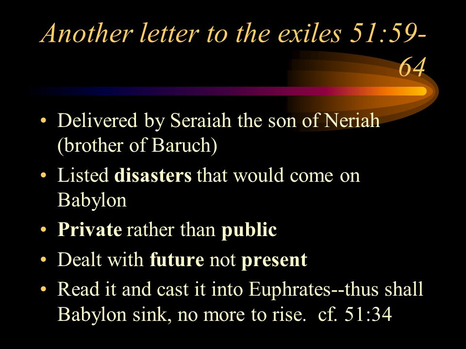 Another letter to the exiles 51:59- 64 Delivered by Seraiah the son of Neriah (brother of Baruch) Listed disasters that would come on Babylon Private rather than public Dealt with future not present Read it and cast it into Euphrates--thus shall Babylon sink, no more to rise.