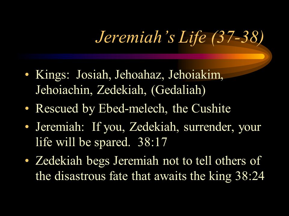 Jeremiah's Life (37-38) Kings: Josiah, Jehoahaz, Jehoiakim, Jehoiachin, Zedekiah, (Gedaliah) Rescued by Ebed-melech, the Cushite Jeremiah: If you, Zedekiah, surrender, your life will be spared.