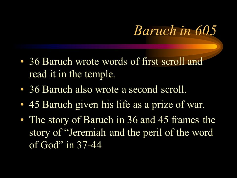 Baruch in 605 36 Baruch wrote words of first scroll and read it in the temple.