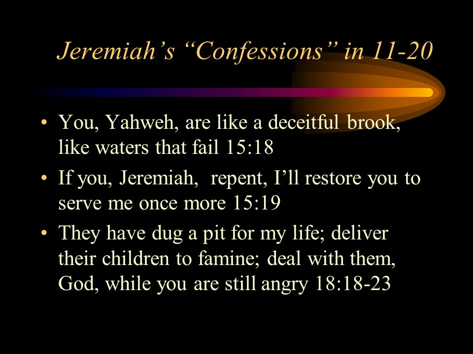 Jeremiah's Confessions in 11-20 You, Yahweh, are like a deceitful brook, like waters that fail 15:18 If you, Jeremiah, repent, I'll restore you to serve me once more 15:19 They have dug a pit for my life; deliver their children to famine; deal with them, God, while you are still angry 18:18-23